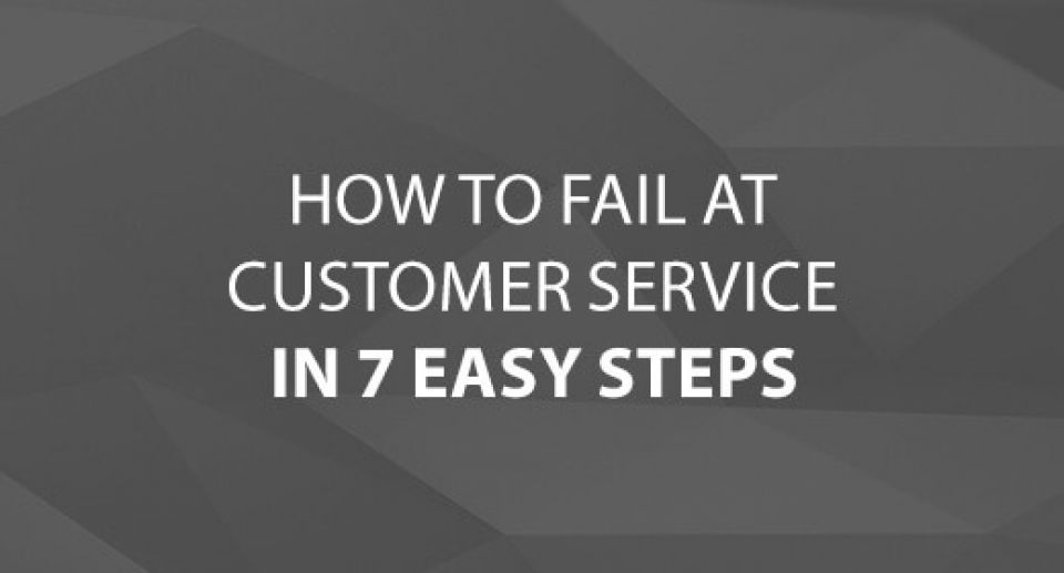 How to Fail at Customer Service in 7 Easy Steps