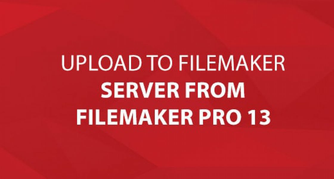 Upload to FileMaker Server From FileMaker Pro 13