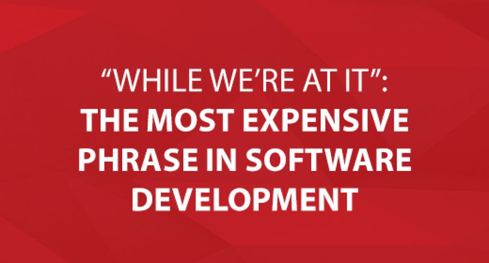 """While We're at it"": The Most Expensive Phrase in Software Development"