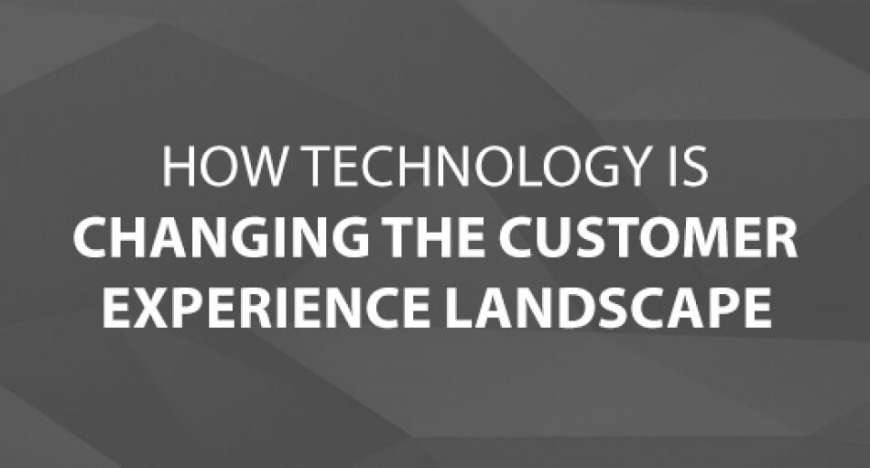 Technology Is Changing Customer Experience Landscape
