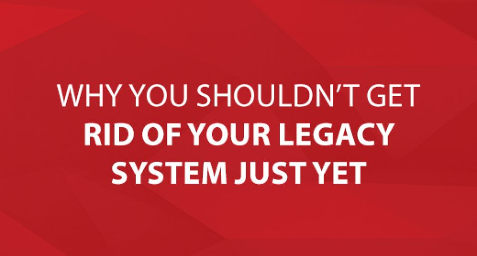 Why You Shouldn't Get Rid of Your Legacy System Just Yet