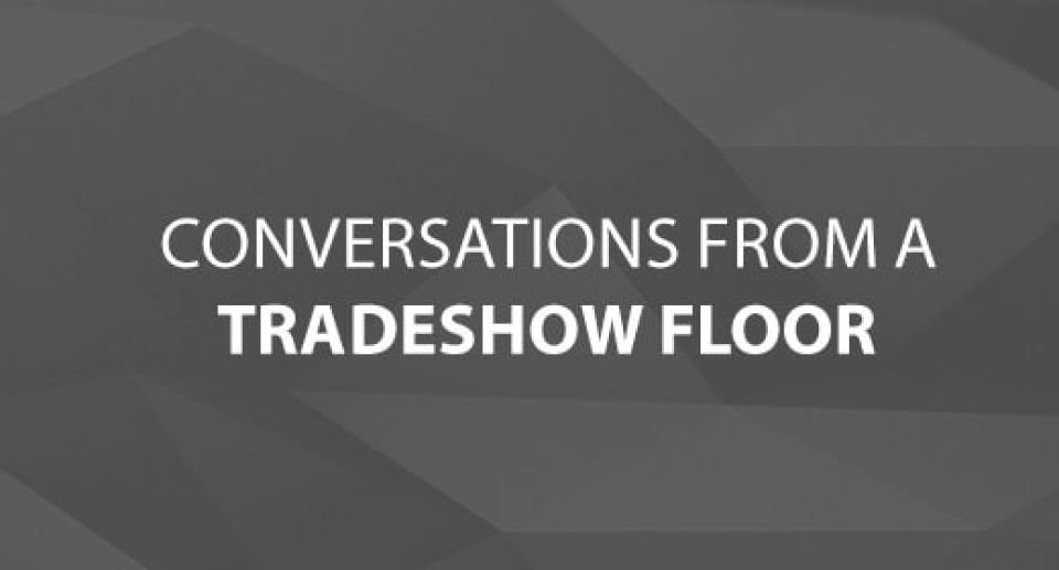 Conversations From A Trade Show Floor