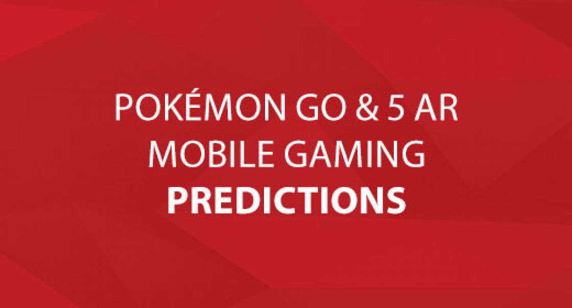 Pokémon Go & 5 AR Mobile Gaming Predictions