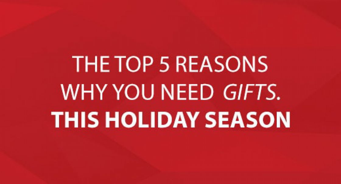 The Top 5 Reasons Why You Need Gifts. This Holiday Season