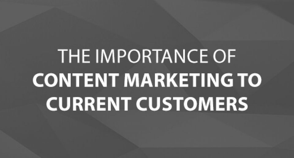 The Importance of Content Marketing to Current Customers