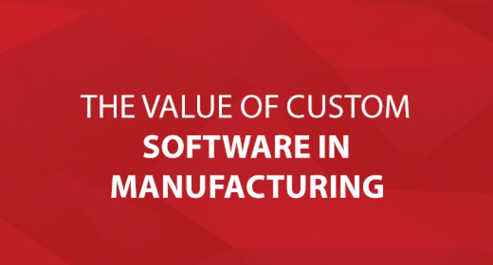The Value of Custom Software in Manufacturing