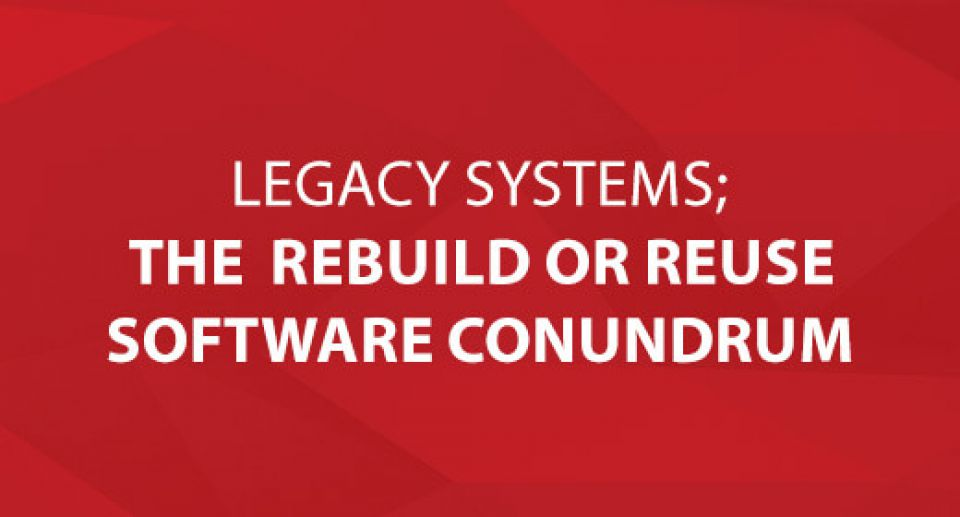 Legacy Systems; The Old Rebuild or Reuse Software Conundrum