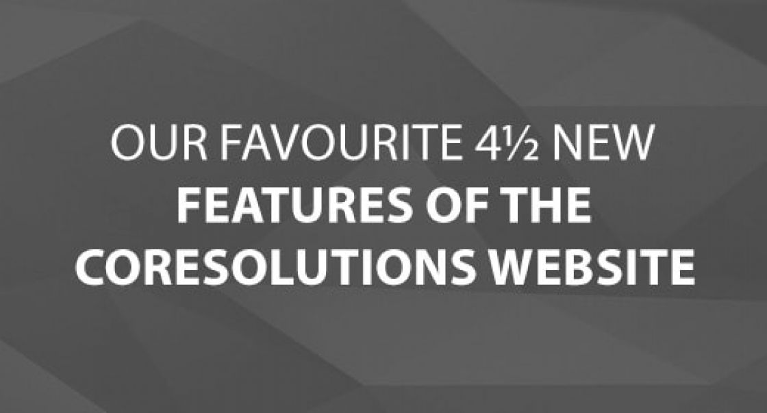 Our Favourite 4½ New Features of the CoreSolutions Website