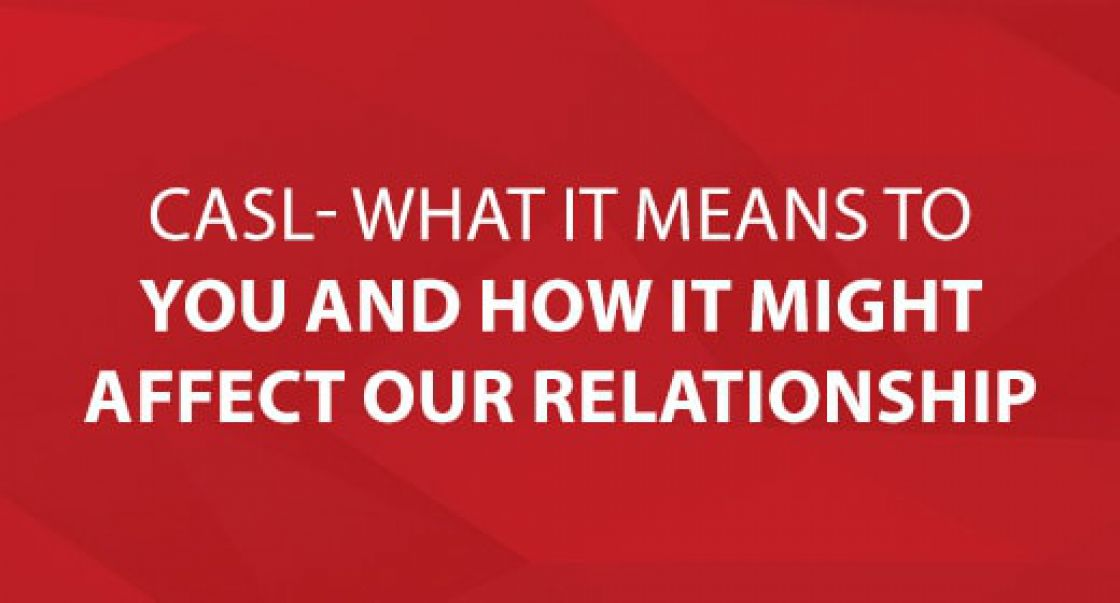 CASL- What it Means to You and How it Might Affect Our Relationship.