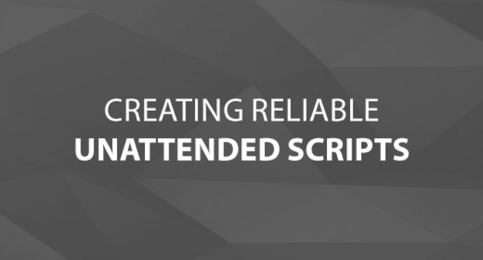 Creating Reliable Unattended Scripts