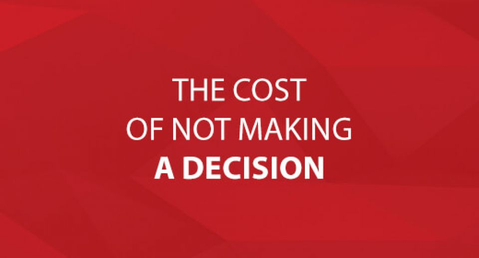 The Cost Of Not Making A Decision