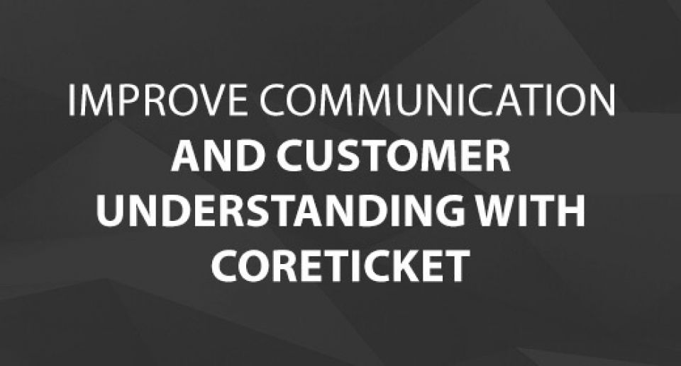 Improve Communication and Customer Understanding with CoreTICKET