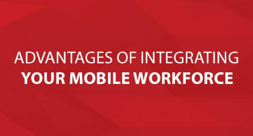 Advantages Of Integrating Your Mobile Workforce