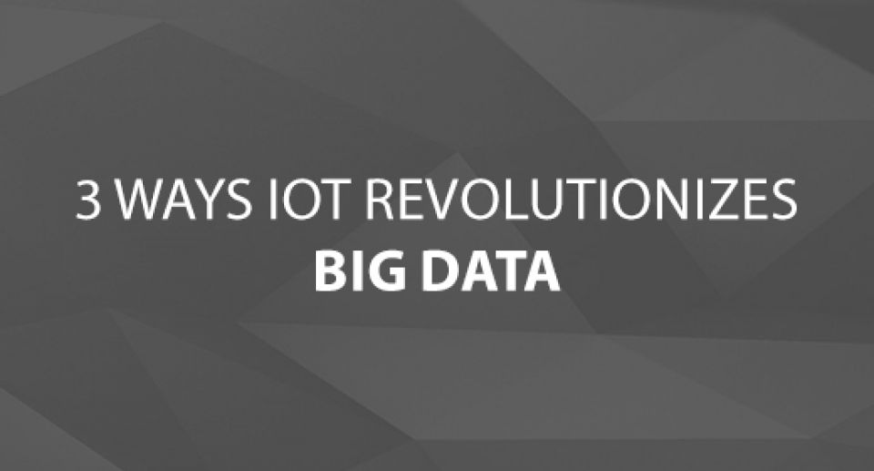 3 Ways IoT Revolutionizes Big Data